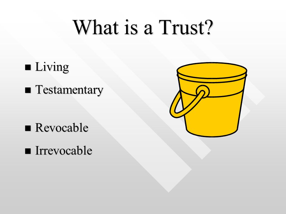What is a Trust? n Living n Testamentary n Revocable n Irrevocable