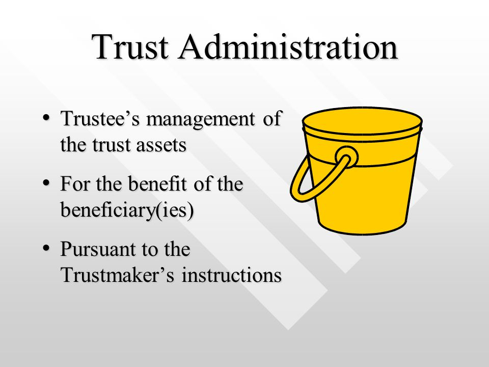 Trust Administration Trustee's management of the trust assets Trustee's management of the trust assets For the benefit of the beneficiary(ies) For the benefit of the beneficiary(ies) Pursuant to the Trustmaker's instructions Pursuant to the Trustmaker's instructions