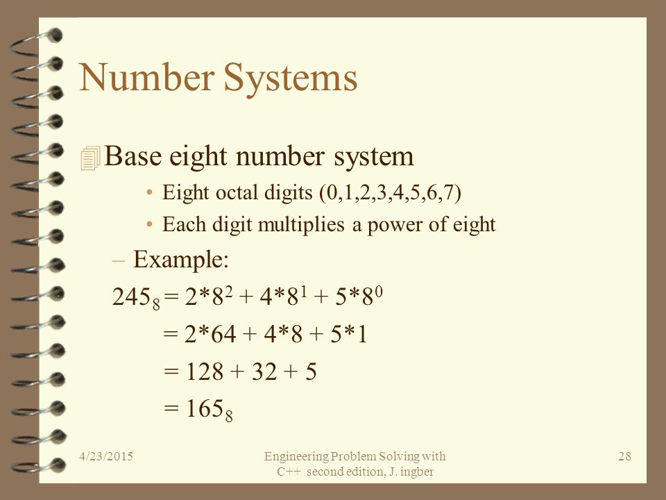 Number Systems 4 Base two (binary) number system Two binary digits (0,1) Each digit multiplies a power of two –Example: 10110 2 = 1*2 4 + 0*2 3 + 1*2 2 + 1*2 1 + 0*2 0 = 1*16 + 0*8 + 1*4 + 1*2 + 0*1 = 16 + 0 + 4 + 2 + 0 = 22 10 4/23/2015Engineering Problem Solving with C++ second edition, J.