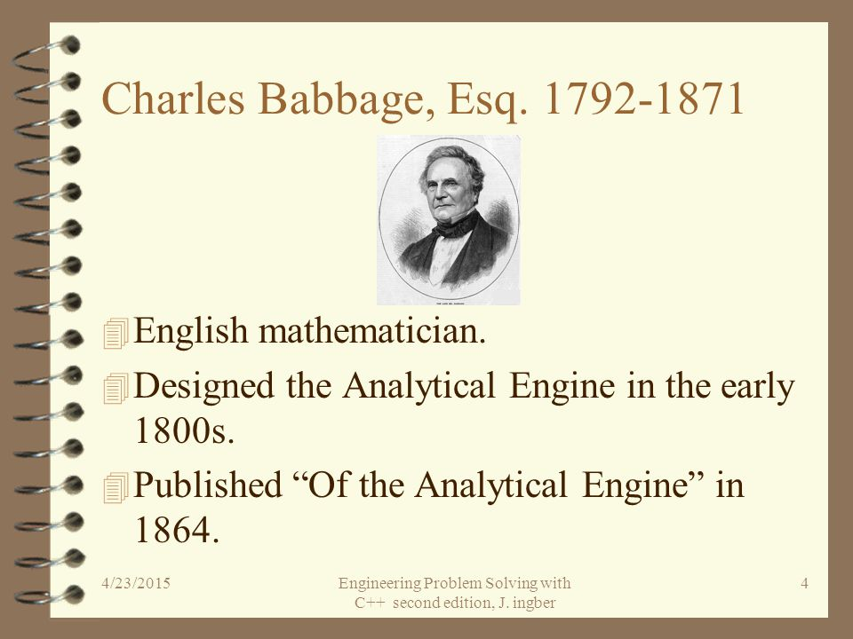 HISTORICAL PERSPECTIVE Charles Babbage Analytical Engine Augusta Ada Byron Digital Computers 4/23/2015Engineering Problem Solving with C++ second edition, J.