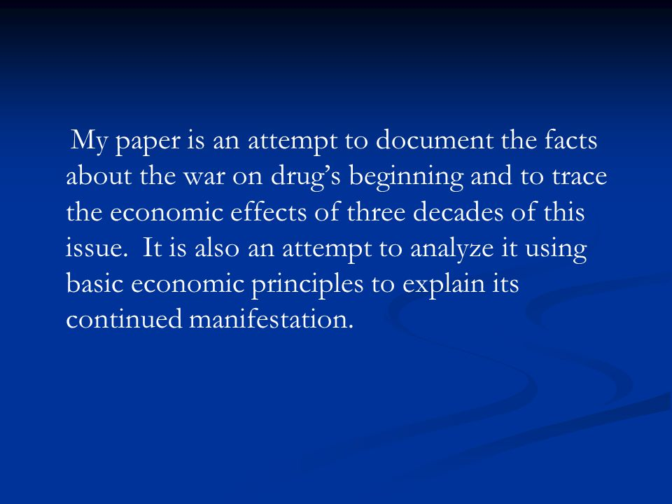 My paper is an attempt to document the facts about the war on drug's beginning and to trace the economic effects of three decades of this issue.
