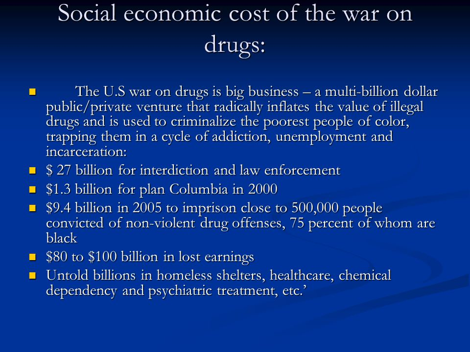 Social economic cost of the war on drugs: The U.S war on drugs is big business – a multi-billion dollar public/private venture that radically inflates the value of illegal drugs and is used to criminalize the poorest people of color, trapping them in a cycle of addiction, unemployment and incarceration: The U.S war on drugs is big business – a multi-billion dollar public/private venture that radically inflates the value of illegal drugs and is used to criminalize the poorest people of color, trapping them in a cycle of addiction, unemployment and incarceration: $ 27 billion for interdiction and law enforcement $ 27 billion for interdiction and law enforcement $1.3 billion for plan Columbia in 2000 $1.3 billion for plan Columbia in 2000 $9.4 billion in 2005 to imprison close to 500,000 people convicted of non-violent drug offenses, 75 percent of whom are black $9.4 billion in 2005 to imprison close to 500,000 people convicted of non-violent drug offenses, 75 percent of whom are black $80 to $100 billion in lost earnings $80 to $100 billion in lost earnings Untold billions in homeless shelters, healthcare, chemical dependency and psychiatric treatment, etc.' Untold billions in homeless shelters, healthcare, chemical dependency and psychiatric treatment, etc.'