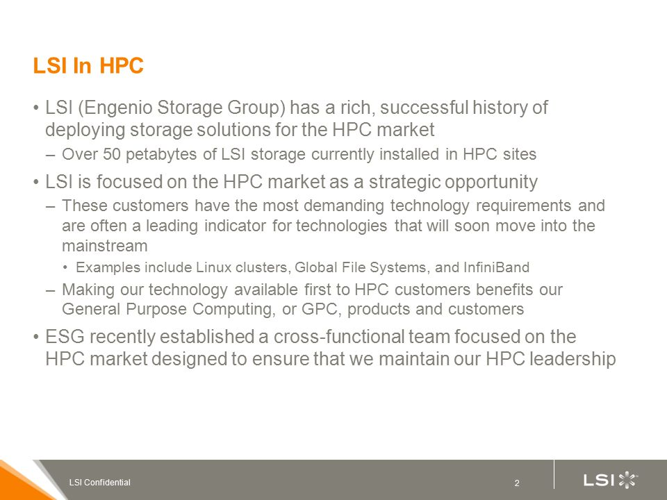 2 LSI Confidential LSI In HPC LSI (Engenio Storage Group) has a rich, successful history of deploying storage solutions for the HPC market –Over 50 petabytes of LSI storage currently installed in HPC sites LSI is focused on the HPC market as a strategic opportunity –These customers have the most demanding technology requirements and are often a leading indicator for technologies that will soon move into the mainstream Examples include Linux clusters, Global File Systems, and InfiniBand –Making our technology available first to HPC customers benefits our General Purpose Computing, or GPC, products and customers ESG recently established a cross-functional team focused on the HPC market designed to ensure that we maintain our HPC leadership