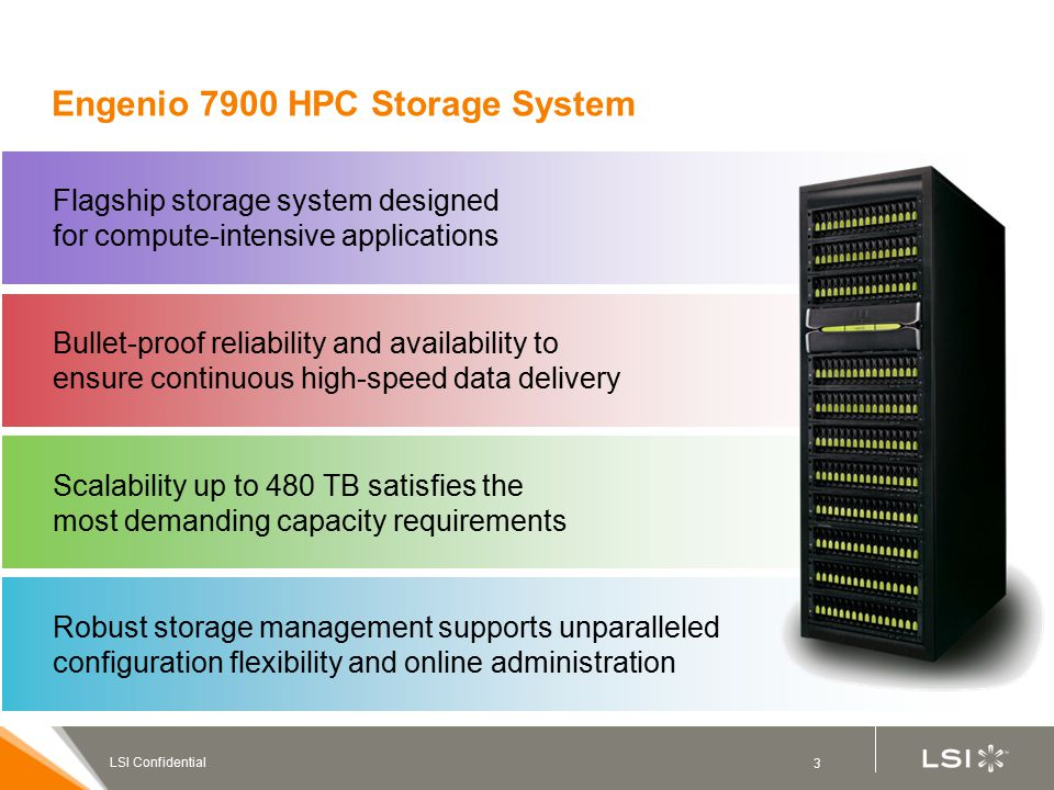 3 LSI Confidential Robust storage management supports unparalleled configuration flexibility and online administration Scalability up to 480 TB satisfies the most demanding capacity requirements Bullet-proof reliability and availability to ensure continuous high-speed data delivery Flagship storage system designed for compute-intensive applications Engenio 7900 HPC Storage System