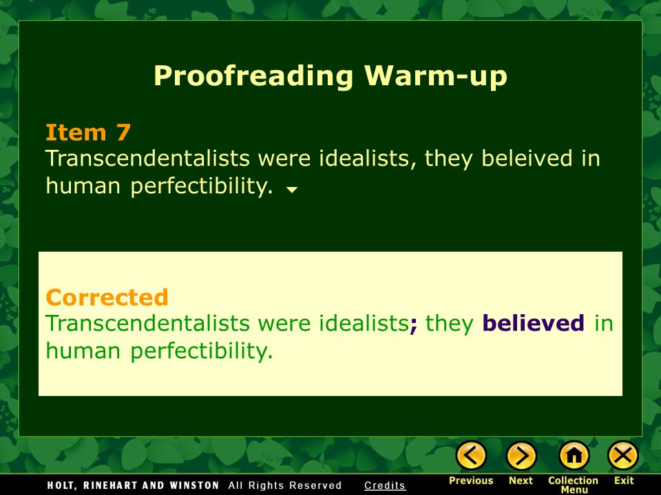 Proofreading Warm-up Item 7 Transcendentalists were idealists, they beleived in human perfectibility. Corrected Transcendentalists were idealists; the