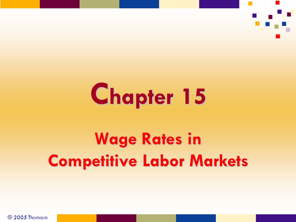 © 2005 Thomson C hapter 15 Wage Rates in Competitive Labor Markets