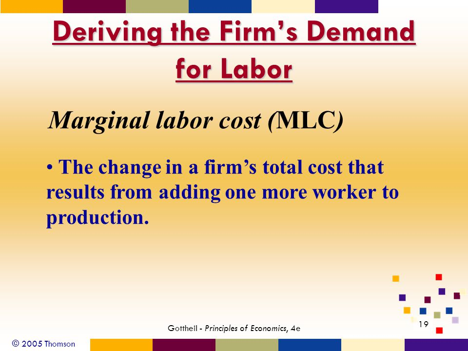 © 2005 Thomson 19 Gottheil - Principles of Economics, 4e Deriving the Firm's Demand for Labor Marginal labor cost (MLC) The change in a firm's total c