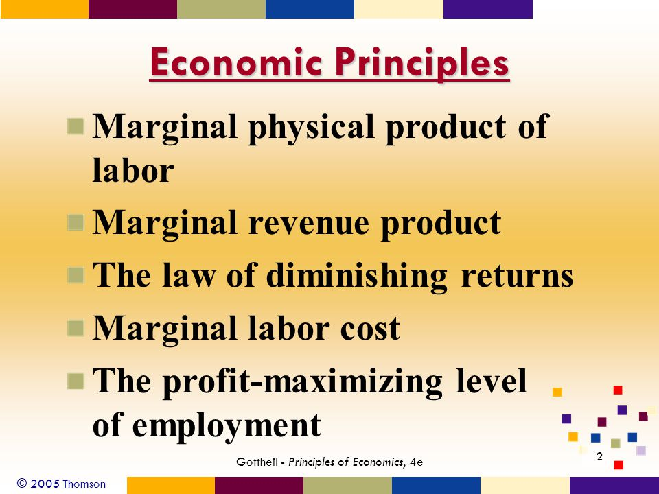 © 2005 Thomson 2 Gottheil - Principles of Economics, 4e Economic Principles Marginal physical product of labor Marginal revenue product The law of dim