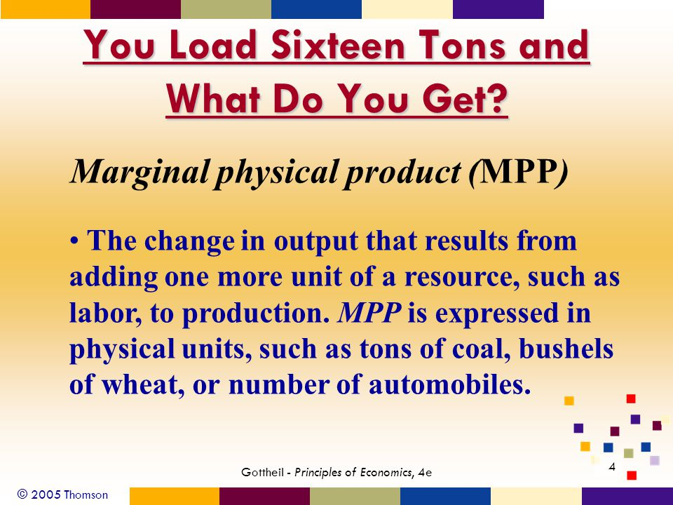 © 2005 Thomson 4 Gottheil - Principles of Economics, 4e You Load Sixteen Tons and What Do You Get? Marginal physical product (MPP) The change in outpu
