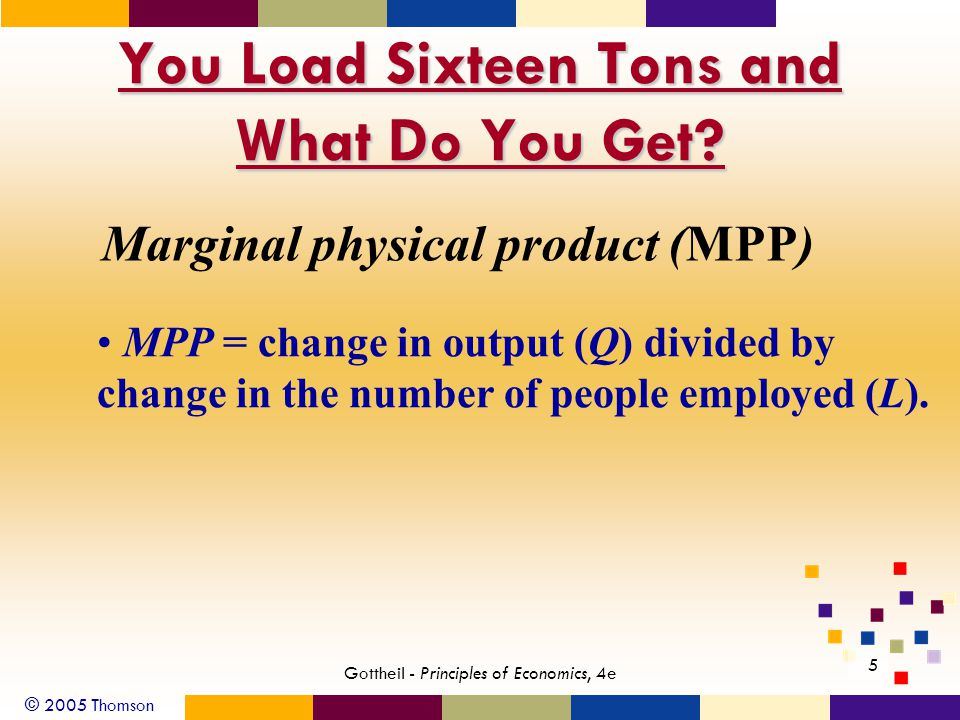 © 2005 Thomson 5 Gottheil - Principles of Economics, 4e You Load Sixteen Tons and What Do You Get? Marginal physical product (MPP) MPP = change in out