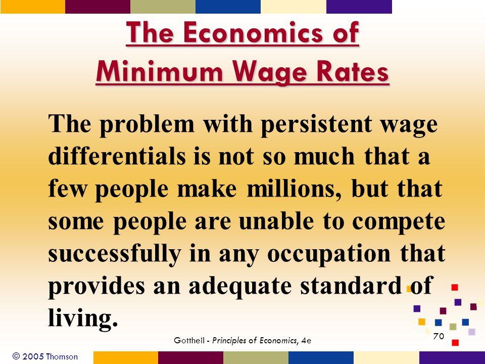 © 2005 Thomson 70 Gottheil - Principles of Economics, 4e The Economics of Minimum Wage Rates The problem with persistent wage differentials is not so