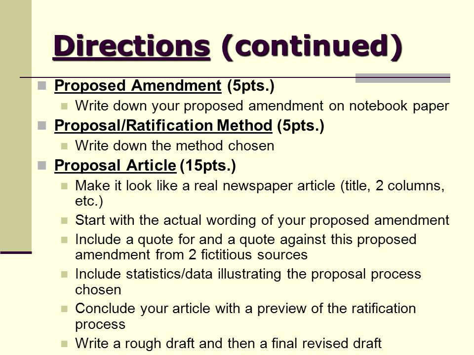 Directions (continued) Proposed Amendment Proposed Amendment (5pts.) Write down your proposed amendment on notebook paper Proposal/Ratification Method Proposal/Ratification Method (5pts.) Write down the method chosen Proposal Article Proposal Article (15pts.) Make it look like a real newspaper article (title, 2 columns, etc.) Start with the actual wording of your proposed amendment Include a quote for and a quote against this proposed amendment from 2 fictitious sources Include statistics/data illustrating the proposal process chosen Conclude your article with a preview of the ratification process Write a rough draft and then a final revised draft