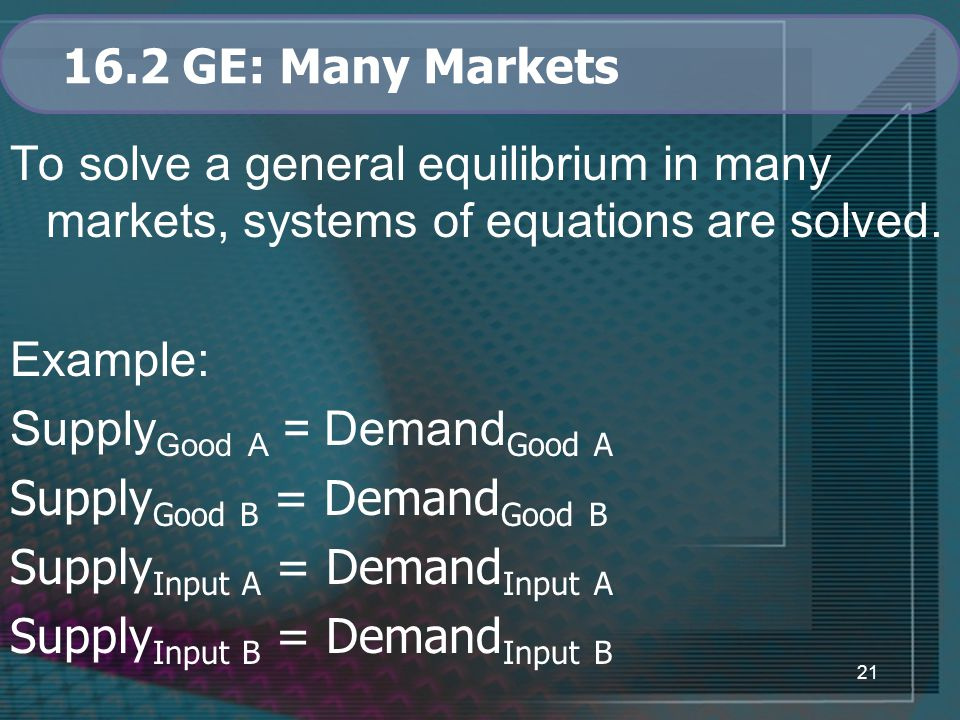 21 16.2 GE: Many Markets To solve a general equilibrium in many markets, systems of equations are solved.
