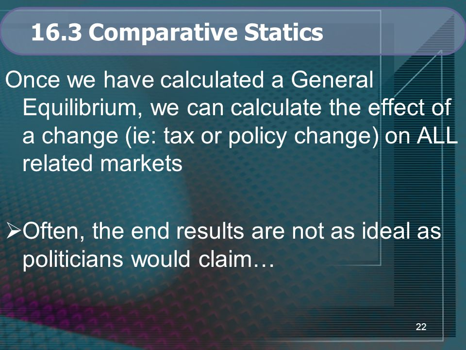 22 16.3 Comparative Statics Once we have calculated a General Equilibrium, we can calculate the effect of a change (ie: tax or policy change) on ALL related markets  Often, the end results are not as ideal as politicians would claim…