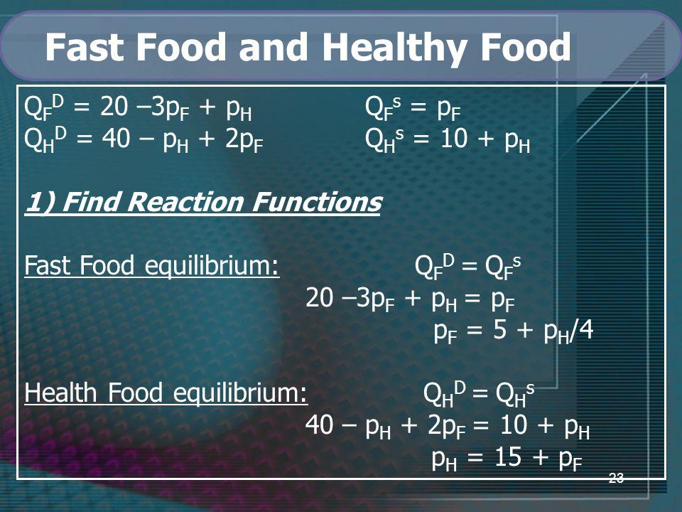 23 Fast Food and Healthy Food Q F D = 20 –3p F + p H Q F s = p F Q H D = 40 – p H + 2p F Q H s = 10 + p H 1) Find Reaction Functions Fast Food equilibrium: Q F D = Q F s 20 –3p F + p H = p F p F = 5 + p H /4 Health Food equilibrium: Q H D = Q H s 40 – p H + 2p F = 10 + p H p H = 15 + p F