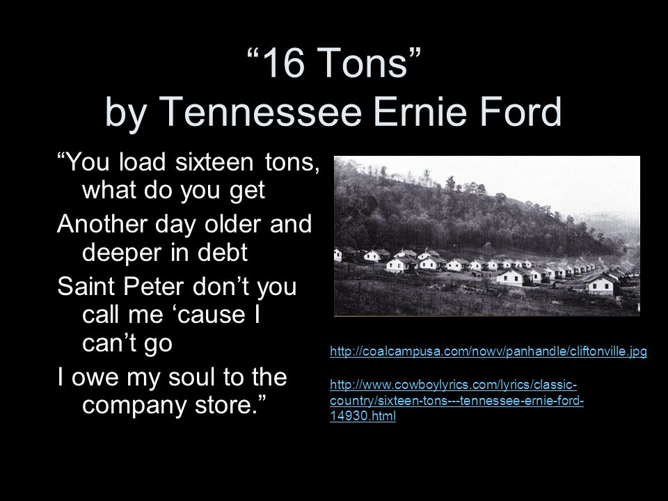 """16 Tons"" by Tennessee Ernie Ford http://coalcampusa.com/nowv/panhandle/cliftonville.jpg http://www.cowboylyrics.com/lyrics/classic- country/sixteen-t"