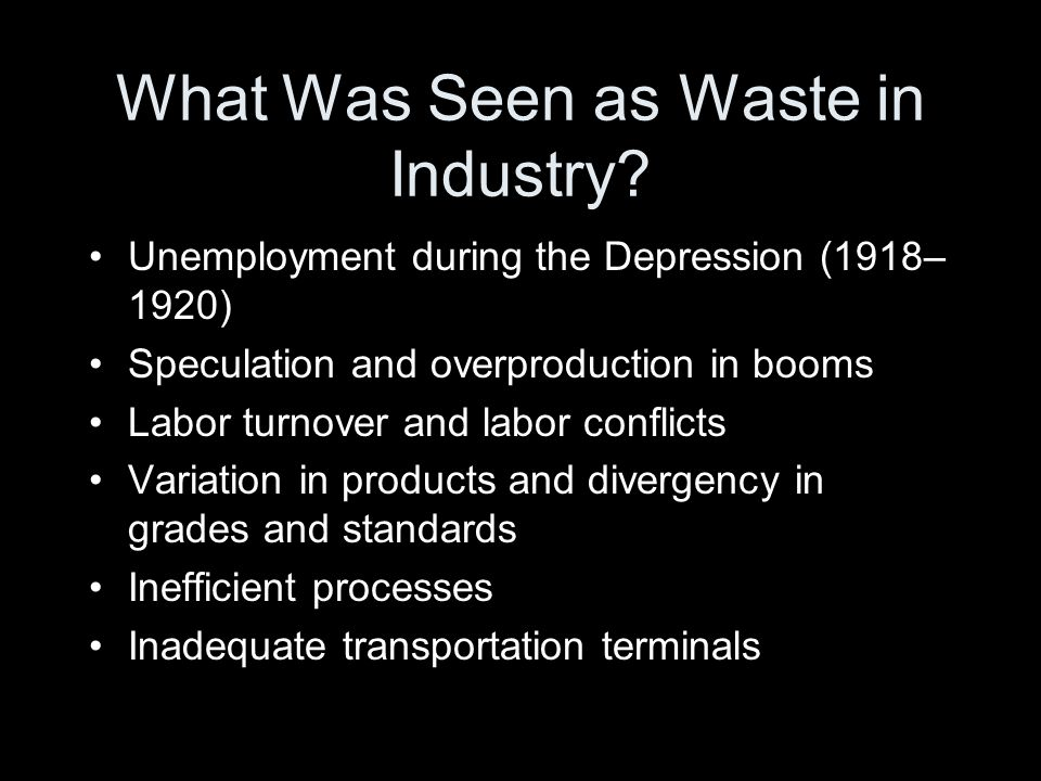 What Was Seen as Waste in Industry? Unemployment during the Depression (1918– 1920) Speculation and overproduction in booms Labor turnover and labor c