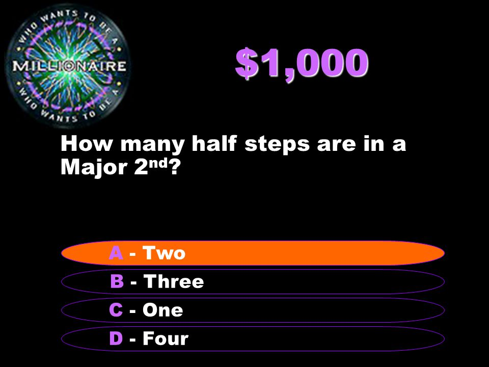 $1,000 How many half steps are in a Major 2 nd B - Three A - Two C - One D - Four A - Two