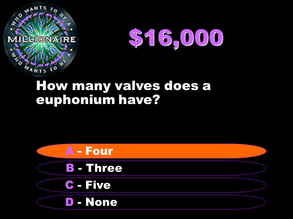 $16,000 How many valves does a euphonium have B - Three A - Four C - Five D - None A - Four