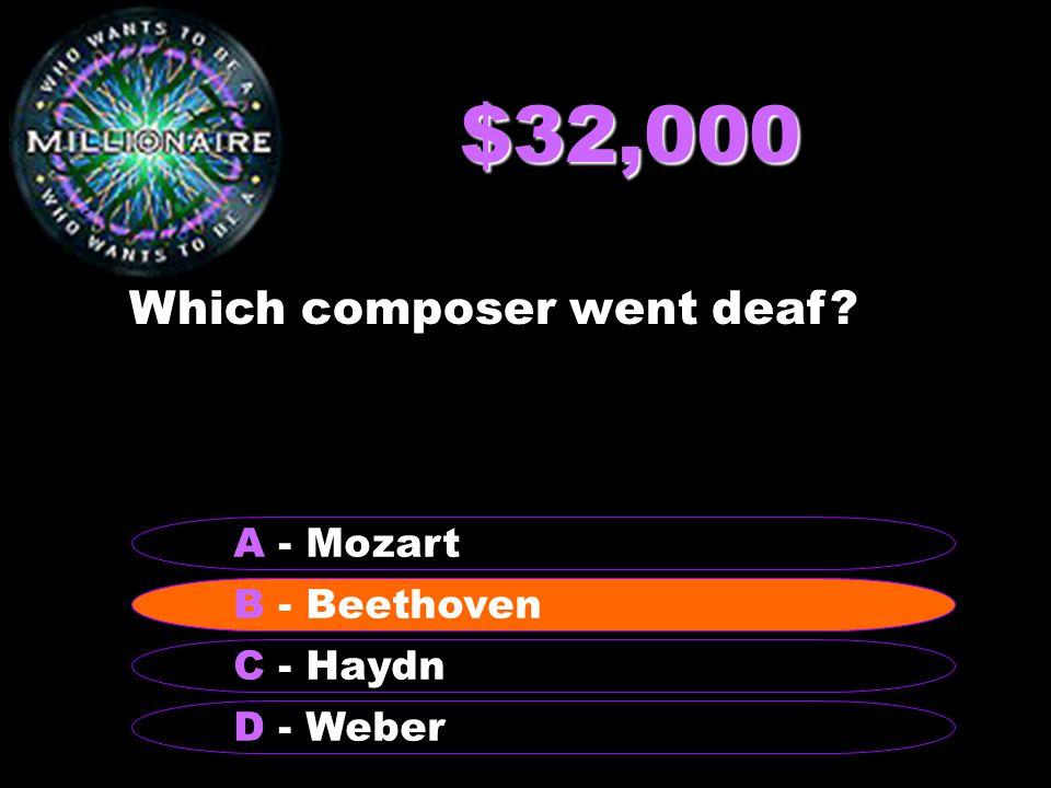 $32,000 Which composer went deaf? B - Beethoven A - Mozart C - Haydn D - Weber B - Beethoven
