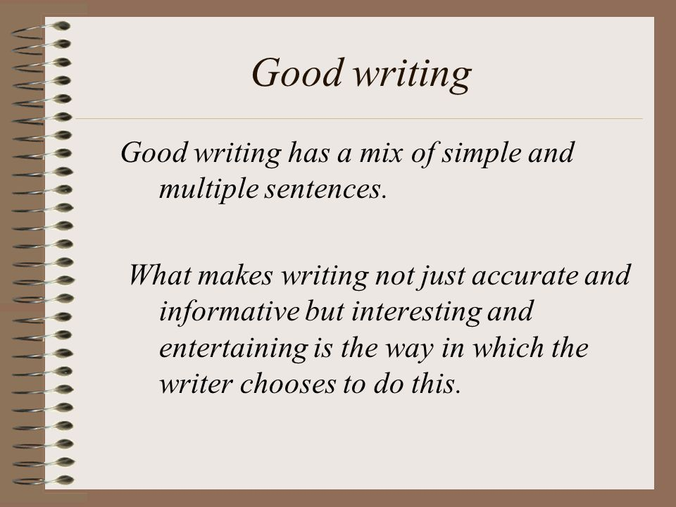 Good writing Good writing has a mix of simple and multiple sentences.