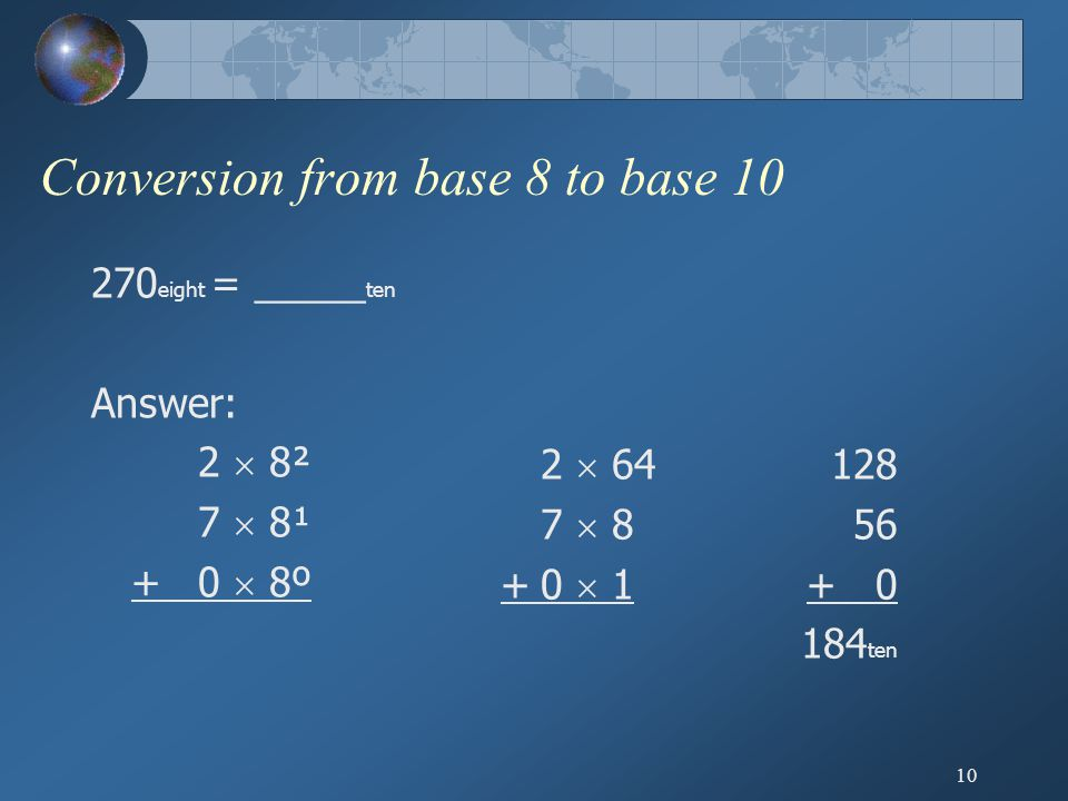 10 Conversion from base 8 to base 10 270 eight = _____ ten Answer: 2  8² 7  8¹ +0  8º 2  64 7  8 +0  1 128 56 + 0 184 ten