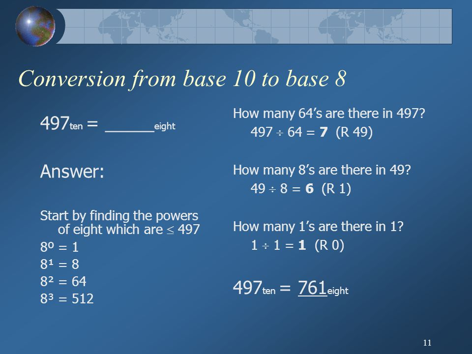 11 Conversion from base 10 to base 8 497 ten = _____ eight Answer: Start by finding the powers of eight which are  497 8º = 1 8¹ = 8 8² = 64 8³ = 512 How many 64's are there in 497.