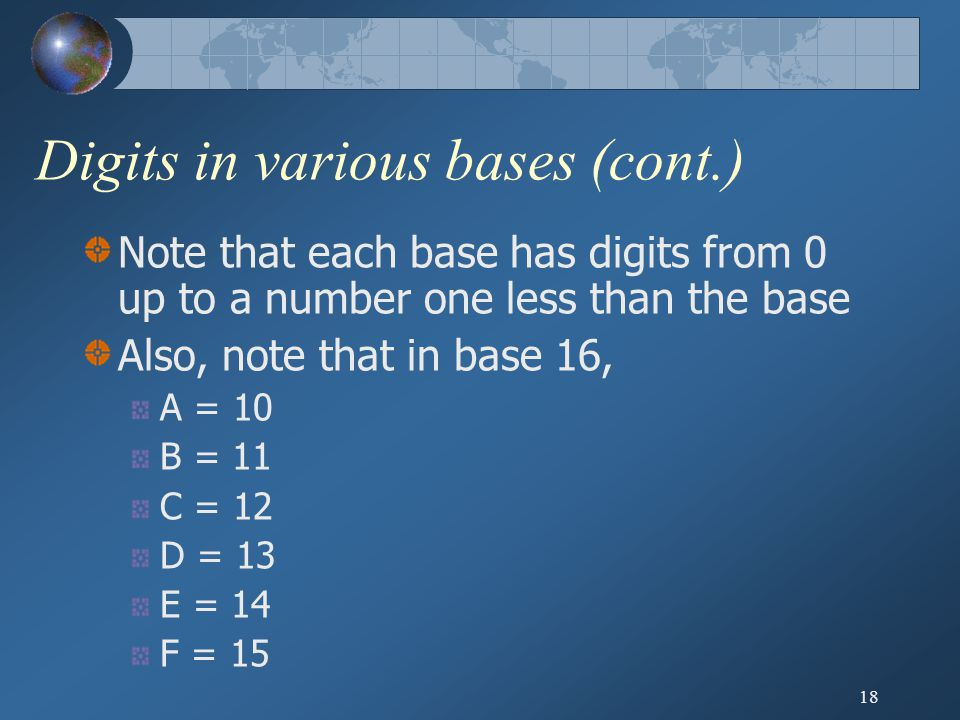 18 Digits in various bases (cont.) Note that each base has digits from 0 up to a number one less than the base Also, note that in base 16, A = 10 B = 11 C = 12 D = 13 E = 14 F = 15