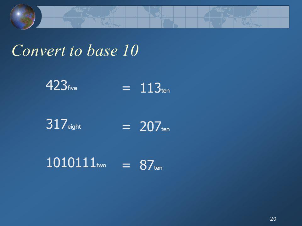 20 Convert to base 10 423 five 317 eight 1010111 two = 113 ten = 207 ten = 87 ten