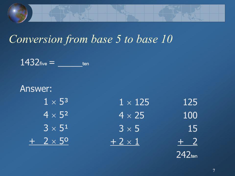 7 Conversion from base 5 to base 10 1432 five = _____ ten Answer: 1  5³ 4  5² 3  5¹ +2  5º 1  125 4  25 3  5 +2  1 125 100 15 + 2 242 ten
