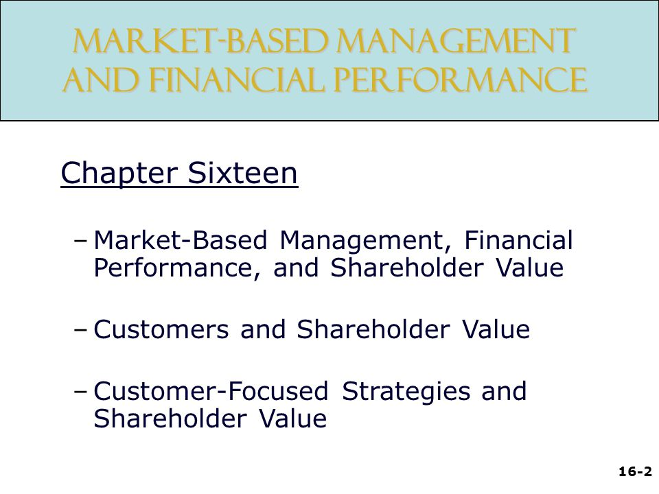16-2 Market-Based Management and Financial Performance Chapter Sixteen –Market-Based Management, Financial Performance, and Shareholder Value –Customers and Shareholder Value –Customer-Focused Strategies and Shareholder Value