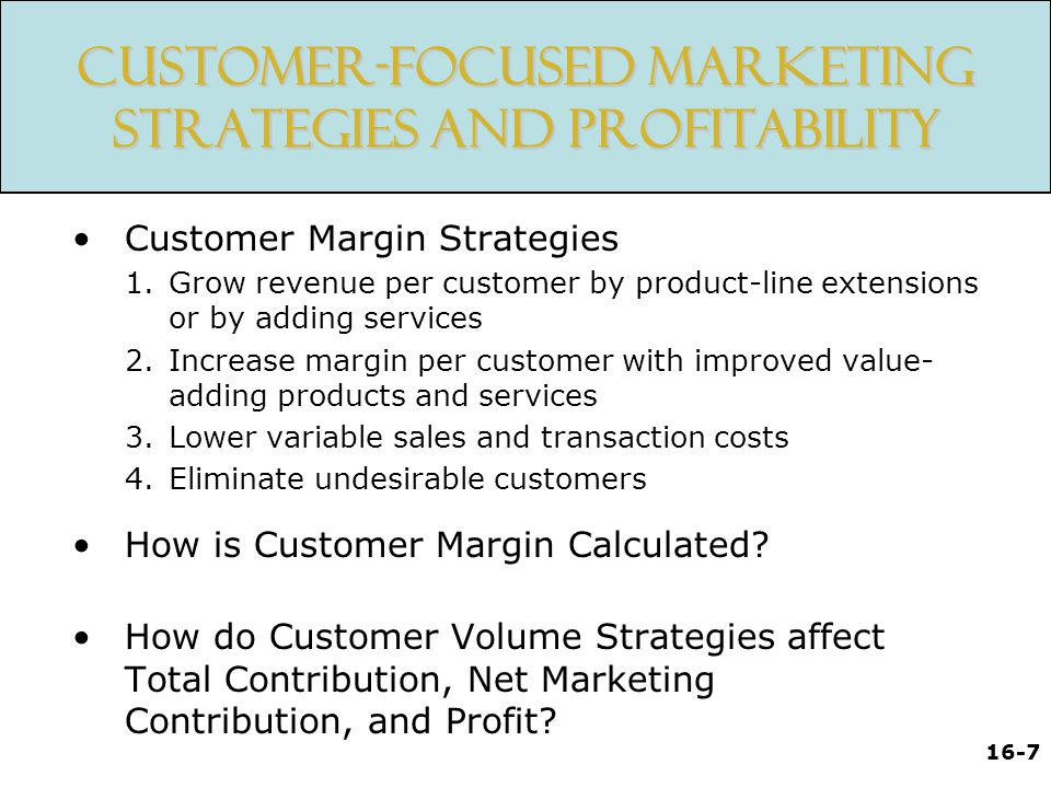 16-7 Customer-Focused Marketing Strategies and Profitability Customer Margin Strategies 1.Grow revenue per customer by product-line extensions or by adding services 2.Increase margin per customer with improved value- adding products and services 3.Lower variable sales and transaction costs 4.Eliminate undesirable customers How is Customer Margin Calculated.