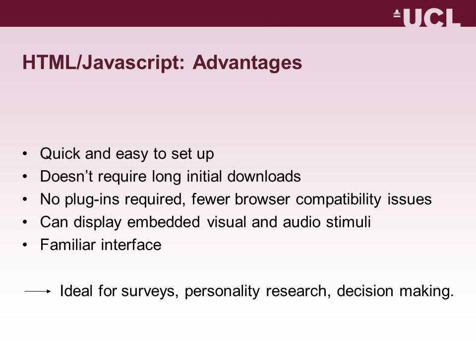 HTML/Javascript: Advantages Quick and easy to set up Doesn't require long initial downloads No plug-ins required, fewer browser compatibility issues C