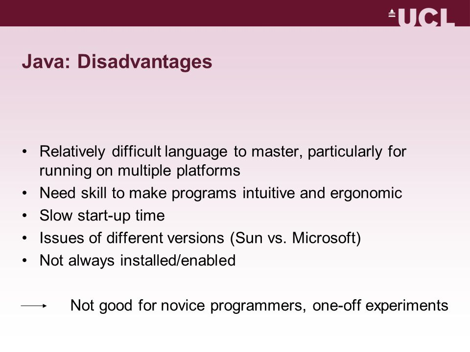 Java: Disadvantages Relatively difficult language to master, particularly for running on multiple platforms Need skill to make programs intuitive and ergonomic Slow start-up time Issues of different versions (Sun vs.