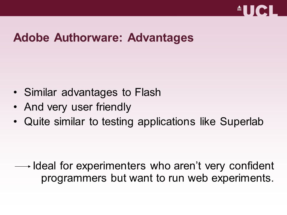 Adobe Authorware: Advantages Similar advantages to Flash And very user friendly Quite similar to testing applications like Superlab Ideal for experimenters who aren't very confident programmers but want to run web experiments.