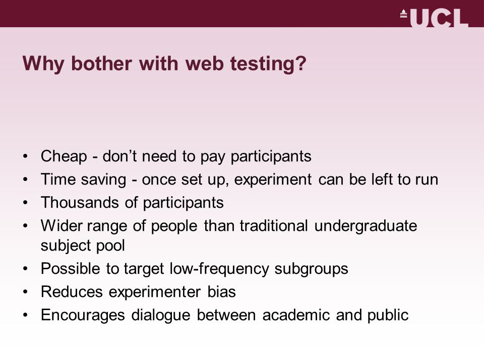 Why bother with web testing? Cheap - don't need to pay participants Time saving - once set up, experiment can be left to run Thousands of participants