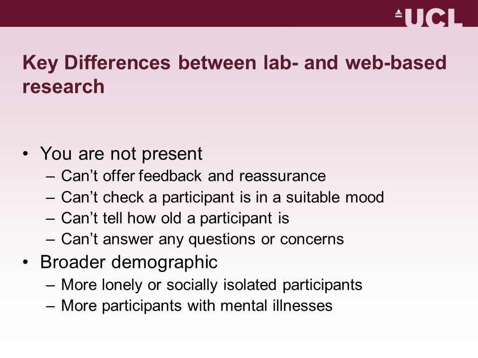 Key Differences between lab- and web-based research You are not present –Can't offer feedback and reassurance –Can't check a participant is in a suitable mood –Can't tell how old a participant is –Can't answer any questions or concerns Broader demographic –More lonely or socially isolated participants –More participants with mental illnesses