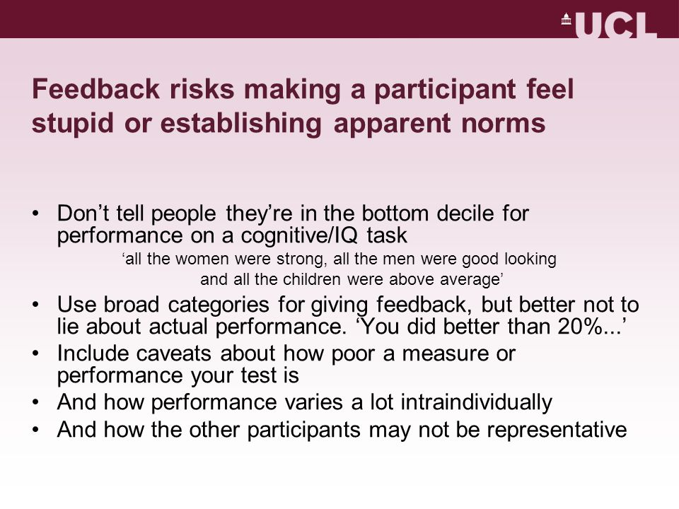 Feedback risks making a participant feel stupid or establishing apparent norms Don't tell people they're in the bottom decile for performance on a cognitive/IQ task 'all the women were strong, all the men were good looking and all the children were above average' Use broad categories for giving feedback, but better not to lie about actual performance.