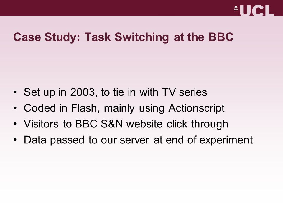 Case Study: Task Switching at the BBC Set up in 2003, to tie in with TV series Coded in Flash, mainly using Actionscript Visitors to BBC S&N website c