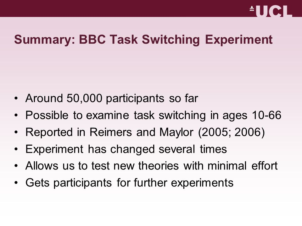 Summary: BBC Task Switching Experiment Around 50,000 participants so far Possible to examine task switching in ages 10-66 Reported in Reimers and Maylor (2005; 2006) Experiment has changed several times Allows us to test new theories with minimal effort Gets participants for further experiments