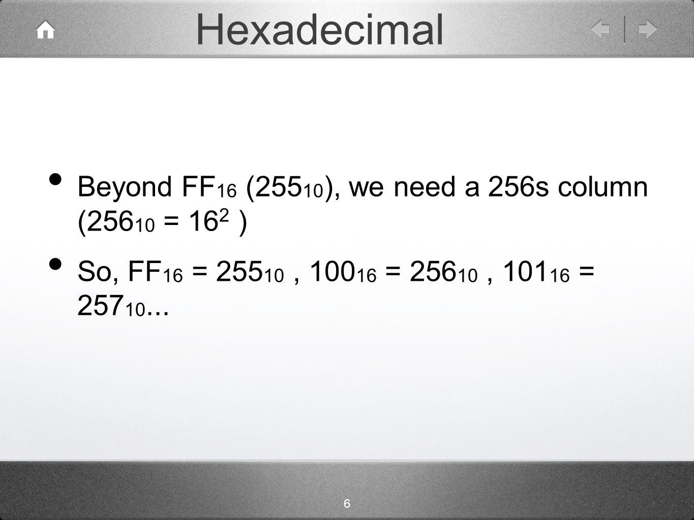 6 Hexadecimal Beyond FF 16 (255 10 ), we need a 256s column (256 10 = 16 2 ) So, FF 16 = 255 10, 100 16 = 256 10, 101 16 = 257 10...