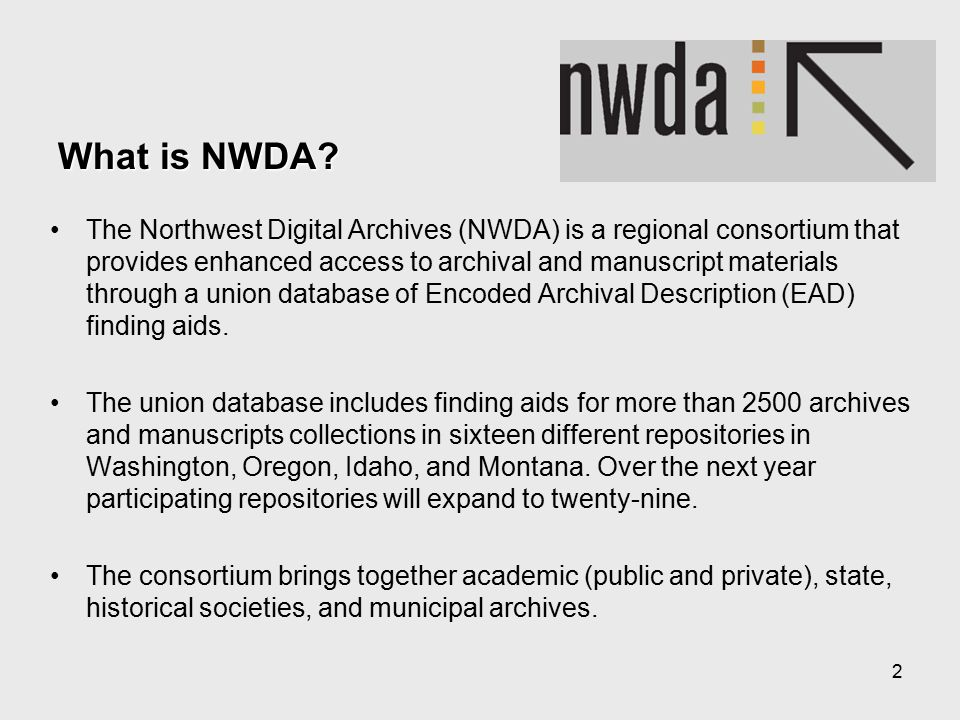 2 The Northwest Digital Archives (NWDA) is a regional consortium that provides enhanced access to archival and manuscript materials through a union database of Encoded Archival Description (EAD) finding aids.
