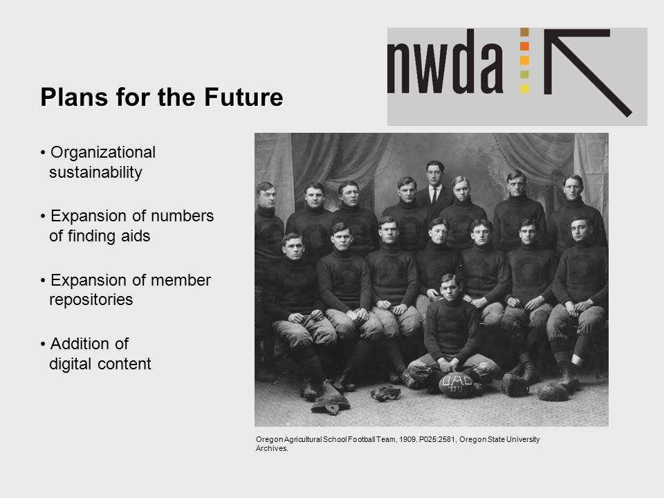 Plans for the Future Organizational sustainability Expansion of numbers of finding aids Expansion of member repositories Addition of digital content Oregon Agricultural School Football Team, 1909.