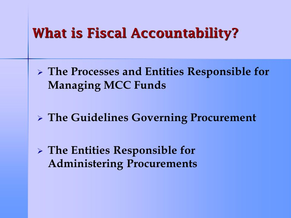 Principles of Fiscal Accountability Mechanisms   Every Country is Unique, No Single Solution   Find a Solution That Best Serves Compact Objectives   Build Upon Existing Mechanisms When Possible   Leave Capacity In Place Wherever Possible   Solution Must Have Maximum Transparency, Integrity, and Accountability