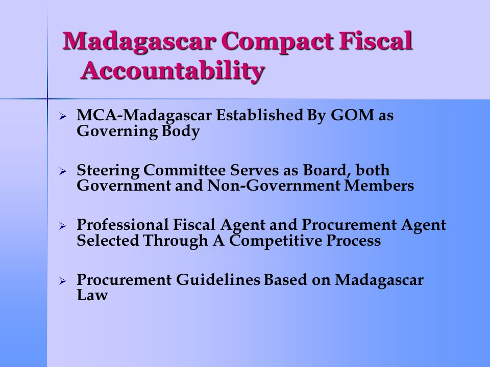 Madagascar Compact Fiscal Accountability   MCA-Madagascar Established By GOM as Governing Body   Steering Committee Serves as Board, both Government and Non-Government Members   Professional Fiscal Agent and Procurement Agent Selected Through A Competitive Process   Procurement Guidelines Based on Madagascar Law