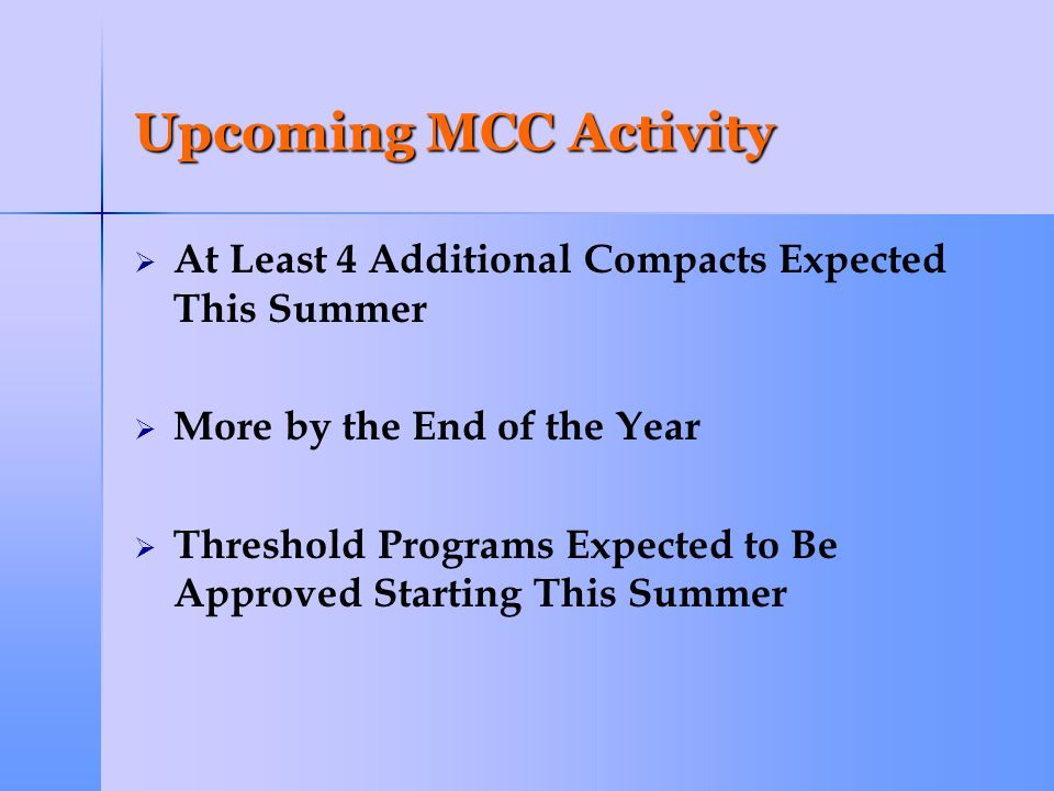 Upcoming MCC Activity   At Least 4 Additional Compacts Expected This Summer   More by the End of the Year   Threshold Programs Expected to Be Approved Starting This Summer