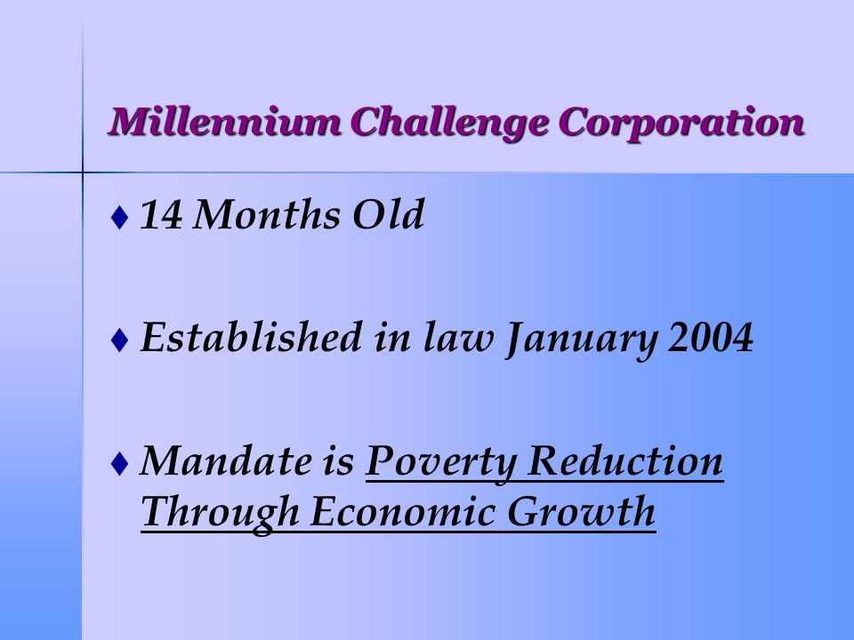 Millennium Challenge Corporation   14 Months Old   Established in law January 2004   Mandate is Poverty Reduction Through Economic Growth