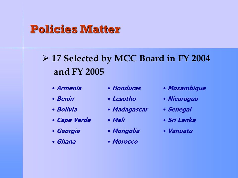 Policies Matter   MCC Eligibility Intended to be an Incentive to Improve Policies   Threshold Program Reinforces this Objective   Threshold Countries ▪ ▪ Close on the Indicators ▪ ▪ Demonstrated Commitment to Reform   May Propose Funding to Specifically Improve on MCC Indicators