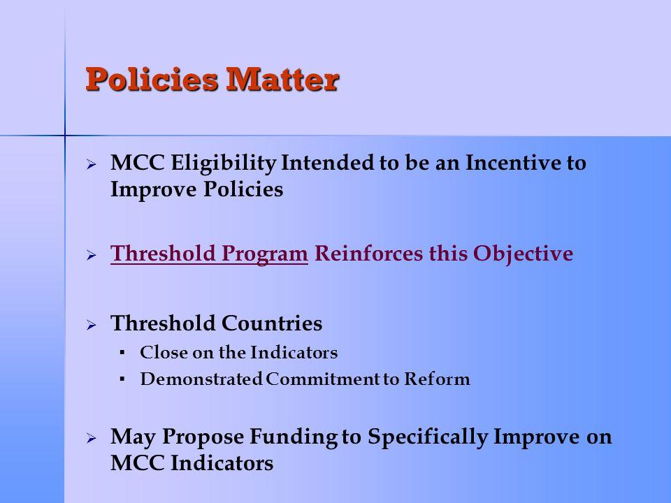 Policies Matter   13 Threshold Countries Selected by MCC Board in FY 2004 and FY 2005 Albania Burkina Faso East Timor Guyana Kenya Malawi Paraguay Philippines Sao Tome and Principe Tanzania Uganda Yemen Zambia