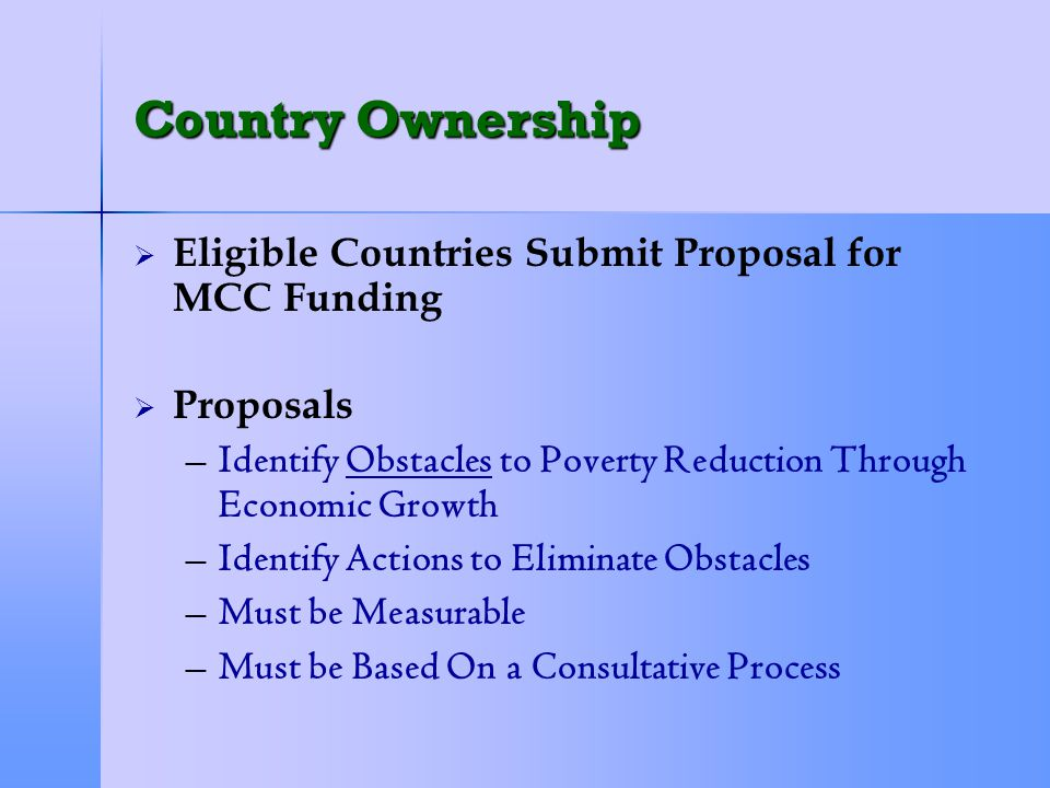 Country Ownership   Eligible Countries Submit Proposal for MCC Funding   Proposals – –Identify Obstacles to Poverty Reduction Through Economic Growth – –Identify Actions to Eliminate Obstacles – –Must be Measurable – –Must be Based On a Consultative Process